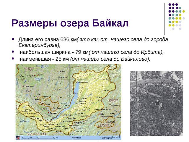 Размеры озера Байкал Длина его равна 636 км( это как от нашего села до города...