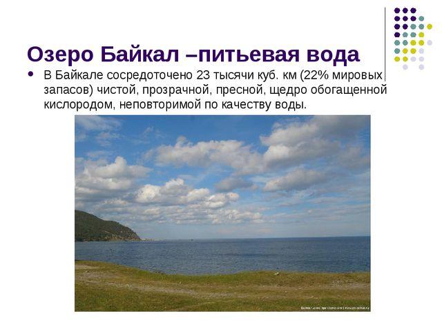 Озеро Байкал –питьевая вода В Байкале сосредоточено 23 тысячи куб. км (22% ми...