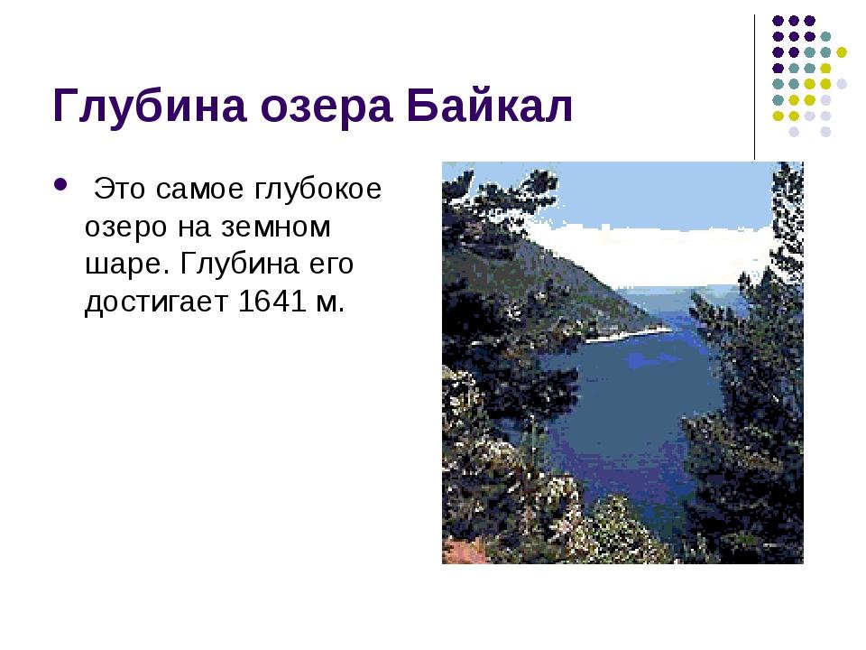 Глубина озера Байкал Это самое глубокое озеро на земном шаре. Глубина его дос...