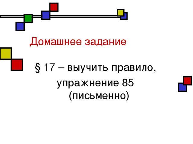 Домашнее задание § 17 – выучить правило, упражнение 85 (письменно)