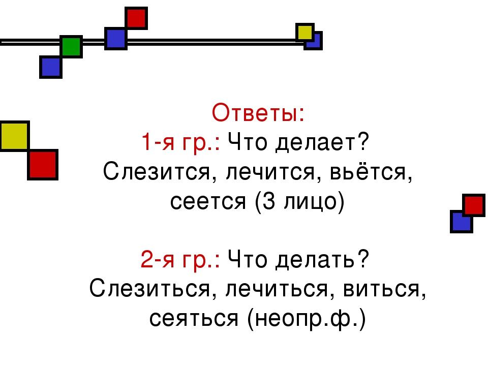 Ответы: 1-я гр.: Что делает? Слезится, лечится, вьётся, сеется (3 лицо) 2-я...