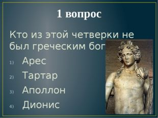 1 вопрос Кто из этой четверки не был греческим богом? Арес Тартар Аполлон Дио