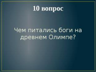 10 вопрос Чем питались боги на древнем Олимпе?