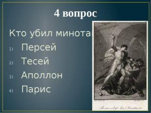 4 вопрос Кто убил минотавра? Персей Тесей Аполлон Парис