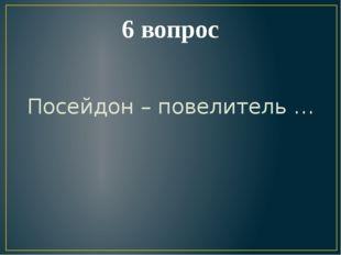 6 вопрос Посейдон – повелитель …