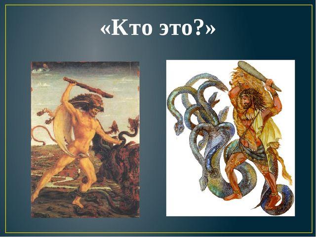 «Кто это?» Гидра - многоголовый дракон или водяная змея с несколькими головам...