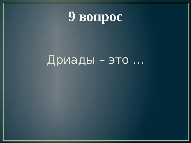 9 вопрос Дриады – это …