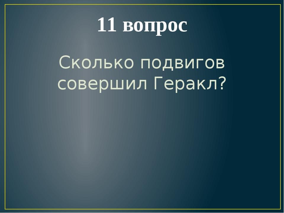 11 вопрос Сколько подвигов совершил Геракл?