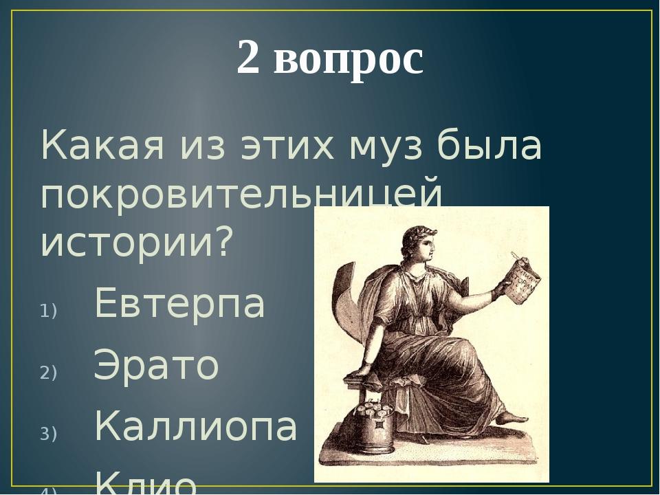2 вопрос Какая из этих муз была покровительницей истории? Евтерпа Эрато Калли...