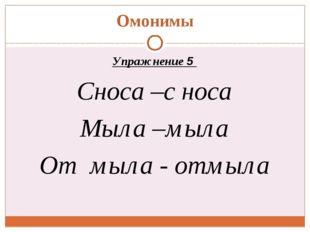 Омонимы Упражнение 5 Сноса –с носа Мыла –мыла От мыла - отмыла