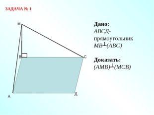 ЗАДАЧА № 1 Дано: АВСД-прямоугольник МВ┴(АВС) Доказать: (АМВ)┴(МСВ)
