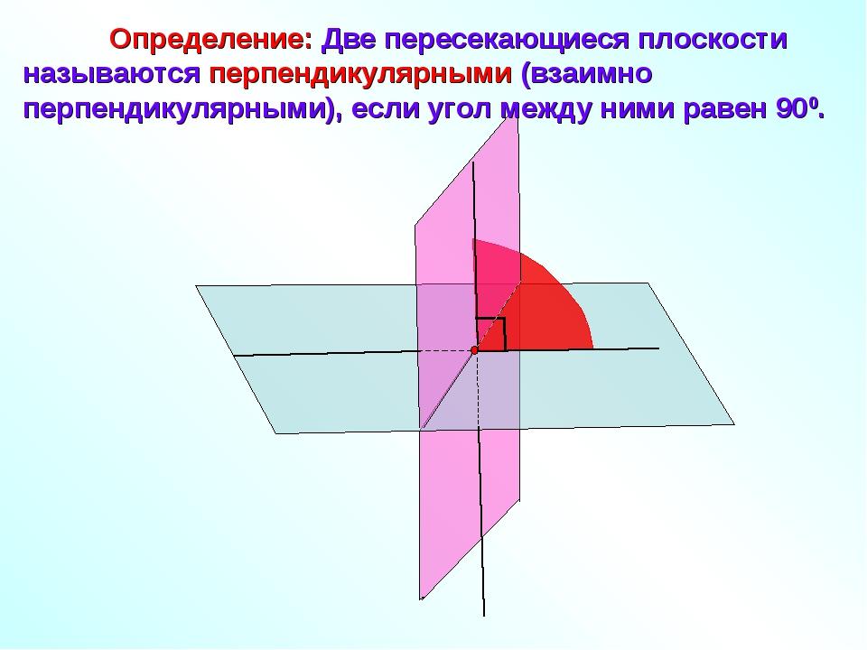 Определение: Две пересекающиеся плоскости называются перпендикулярными (взаи...