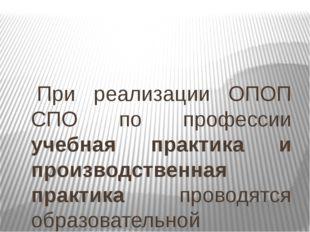 При реализации ОПОП СПО по профессии учебная практика и производственная пра