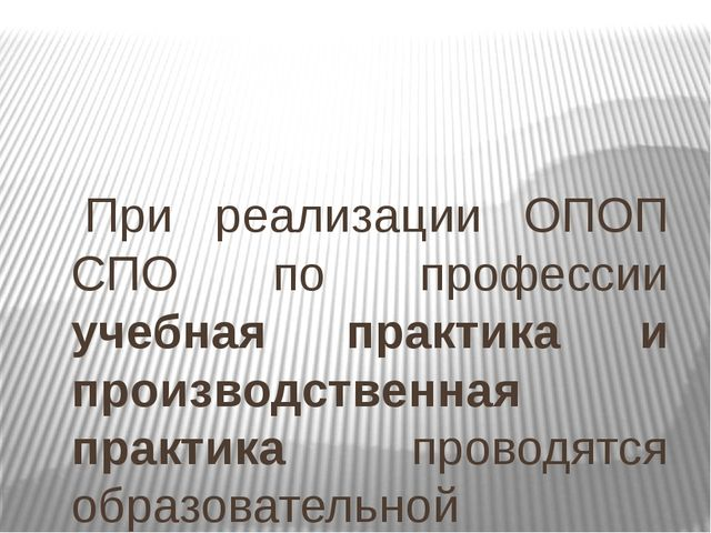 При реализации ОПОП СПО по профессии учебная практика и производственная пра...