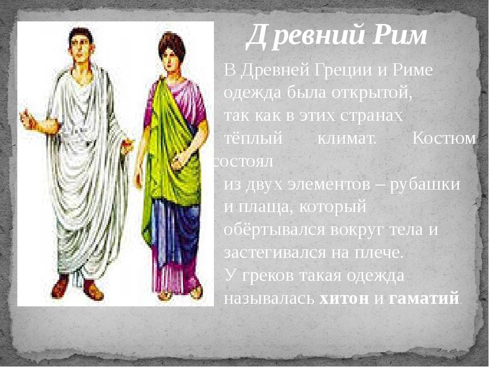 Древний Рим В Древней Греции и Риме одежда была открытой, так как в этих стра...