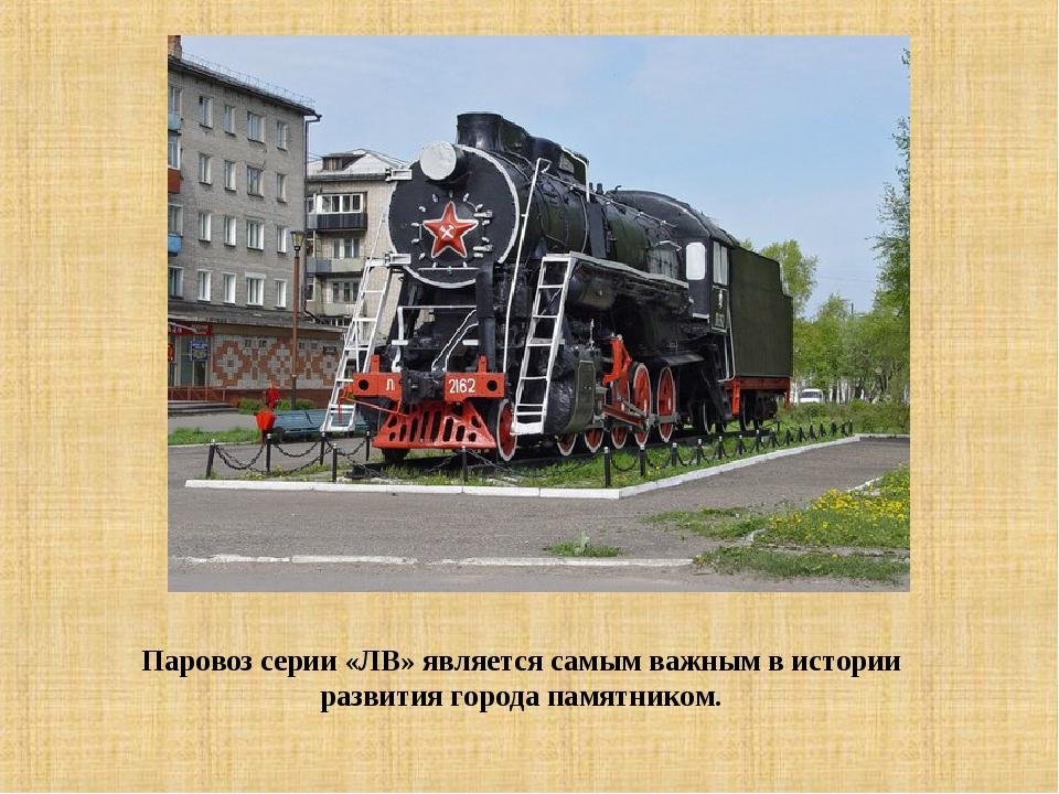 Паровоз серии «ЛВ» является самым важным вистории развития города памятником.