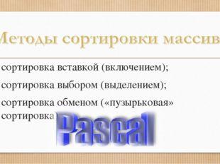 сортировка вставкой (включением); сортировка выбором (выделением); сортировка