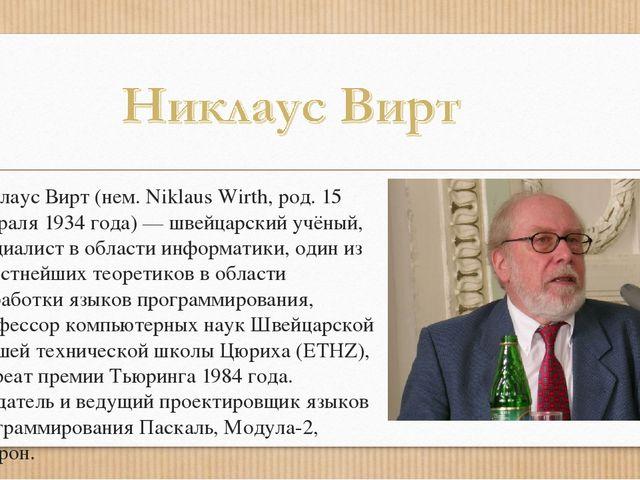 Никлаус Вирт (нем. Niklaus Wirth, род. 15 февраля 1934 года) — швейцарский уч...