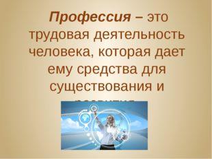 Профессия – это трудовая деятельность человека, которая дает ему средства дл