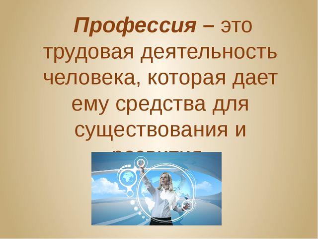 Профессия – это трудовая деятельность человека, которая дает ему средства дл...