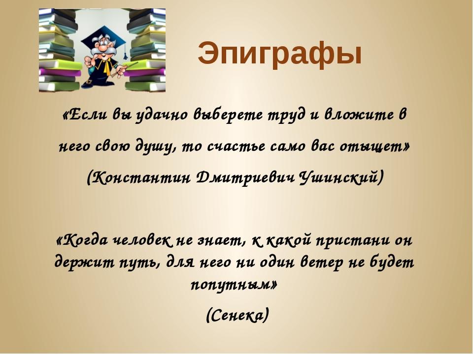 Эпиграфы «Если вы удачно выберете труд и вложите в него свою душу, то счастье...