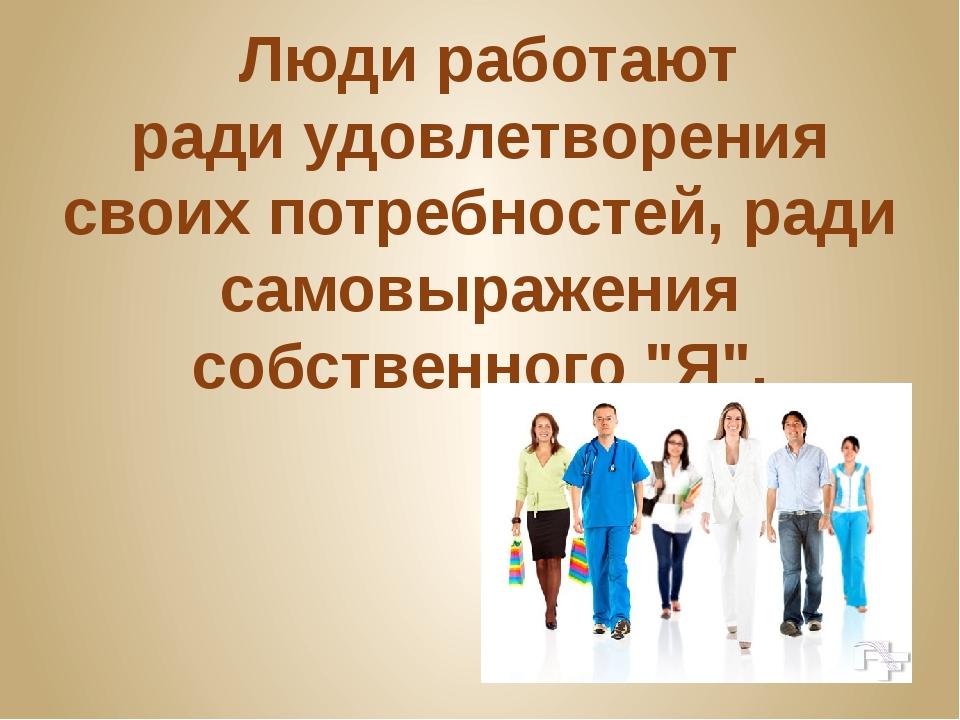 Люди работают радиудовлетворения своих потребностей, ради самовыражения соб...