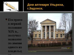 Дом аптекаря Ульриха, г.Задонск. Построен в первой половине XIX в., получил н