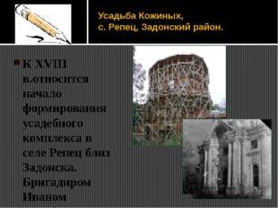 Усадьба Кожиных, с. Репец, Задонский район. К XVIII в.относится начало формир