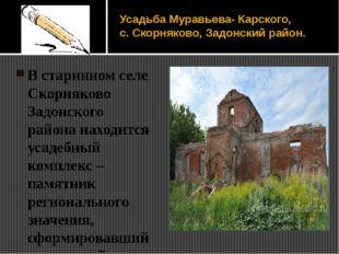 Усадьба Муравьева- Карского, с. Скорняково, Задонский район. В старинном селе