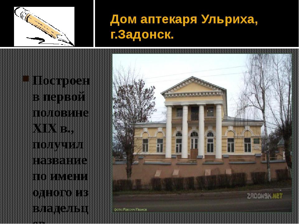 Дом аптекаря Ульриха, г.Задонск. Построен в первой половине XIX в., получил н...