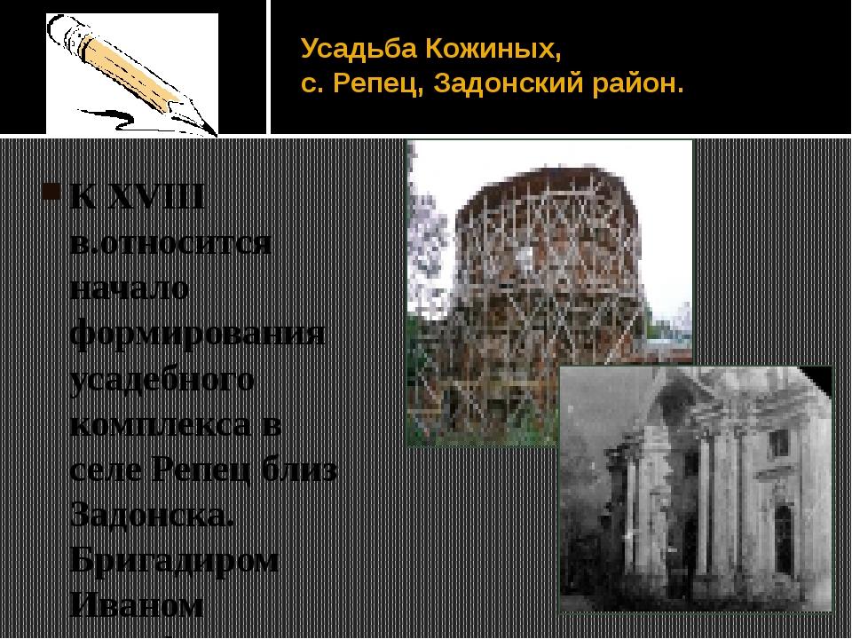 Усадьба Кожиных, с. Репец, Задонский район. К XVIII в.относится начало формир...
