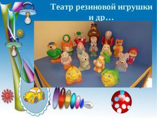 Театр резиновой игрушки и др…