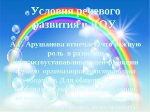 Условия речевого развития в ДОУ А.Г. Арушанова отмечает, что важную роль в ра