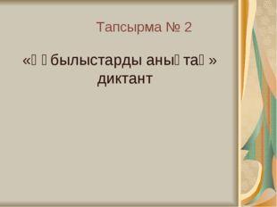 Тапсырма № 2 «Құбылыстарды анықтаң» диктант