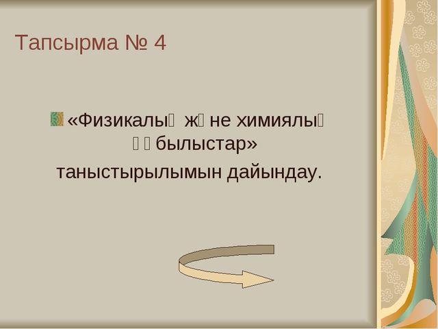 Тапсырма № 4 «Физикалық және химиялық құбылыстар» таныстырылымын дайындау.