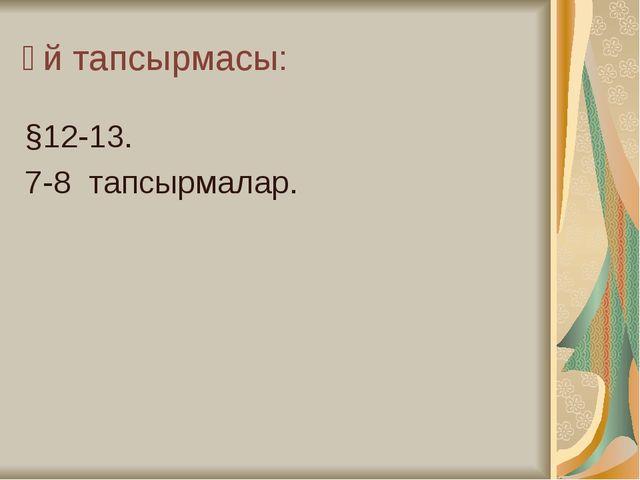 Үй тапсырмасы: §12-13. 7-8 тапсырмалар.