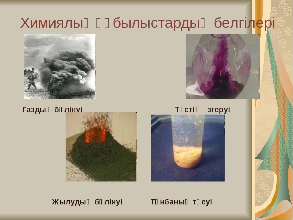 Химиялық құбылыстардың белгілері Газдың бөлінуі Түстің өзгеруі Жылудың бөліну...
