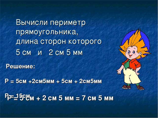 Вычисли периметр прямоугольника, длина сторон которого 5 см и 2 см 5 мм Р = 5...