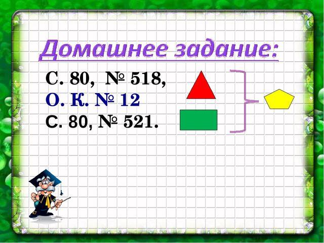 С. 80, № 518, О. К. № 12 С. 80, № 521.