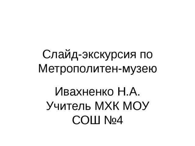Слайд-экскурсия по Метрополитен-музею Ивахненко Н.А. Учитель МХК МОУ СОШ №4