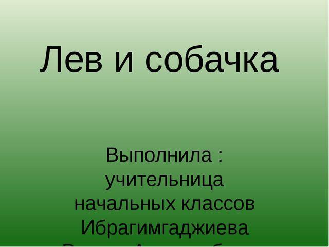 Лев и собачка Выполнила : учительница начальных классов Ибрагимгаджиева Раиса...