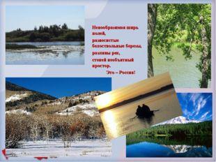 Невообразимая ширь полей, развесистые белоствольные березы, разливы рек, степ