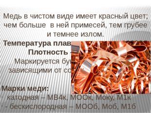 Медь в чистом виде имеет красный цвет; чем больше в ней примесей, тем грубее