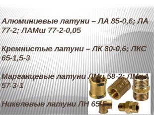 Алюминиевые латуни – ЛА 85-0,6; ЛА 77-2; ЛАМш 77-2-0,05 Кремнистые латуни – Л