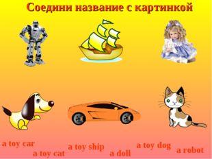 Соедини название с картинкой a toy dog a toy car a toy cat a toy ship a doll
