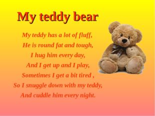 My teddy bear My teddy has a lot of fluff, He is round fat and tough, I hug h