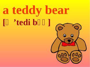 a teddy bear [ə 'tedi bɛə]