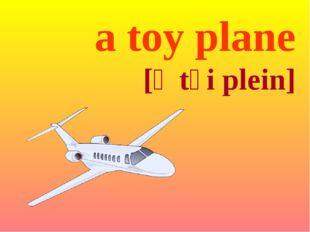 a toy plane [ə tɔi plein]