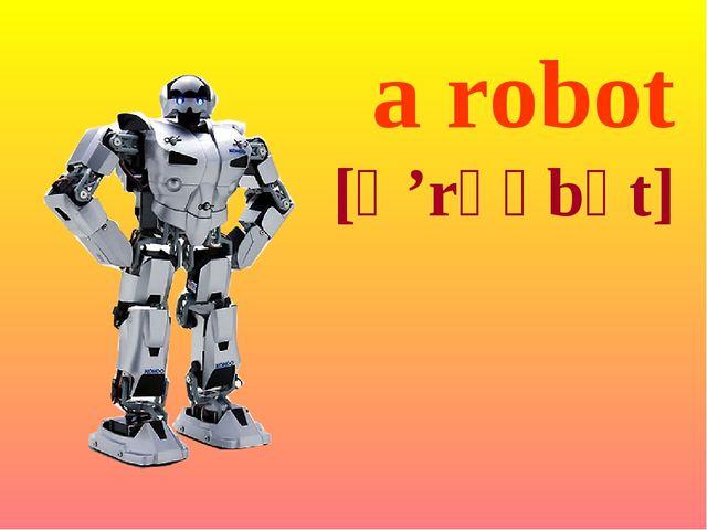 a robot [ə 'rəʋbət]