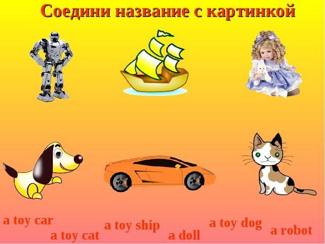 Соедини название с картинкой a toy dog a toy car a toy cat a toy ship a doll...